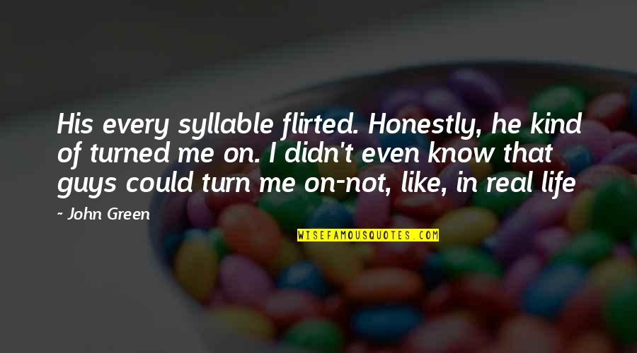 Flirted Quotes By John Green: His every syllable flirted. Honestly, he kind of