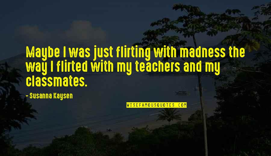 Flirted Quotes By Susanna Kaysen: Maybe I was just flirting with madness the
