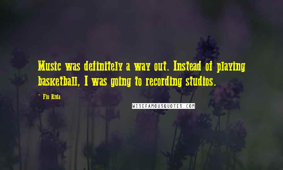 Flo Rida quotes: Music was definitely a way out. Instead of playing basketball, I was going to recording studios.
