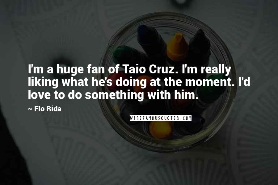 Flo Rida quotes: I'm a huge fan of Taio Cruz. I'm really liking what he's doing at the moment. I'd love to do something with him.