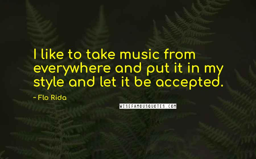Flo Rida quotes: I like to take music from everywhere and put it in my style and let it be accepted.