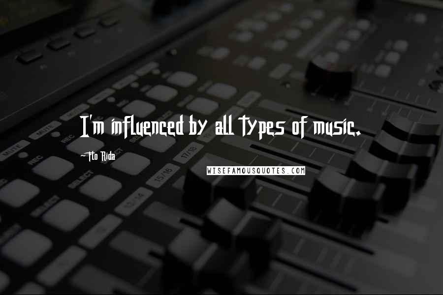 Flo Rida quotes: I'm influenced by all types of music.