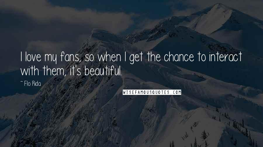 Flo Rida quotes: I love my fans, so when I get the chance to interact with them, it's beautiful.
