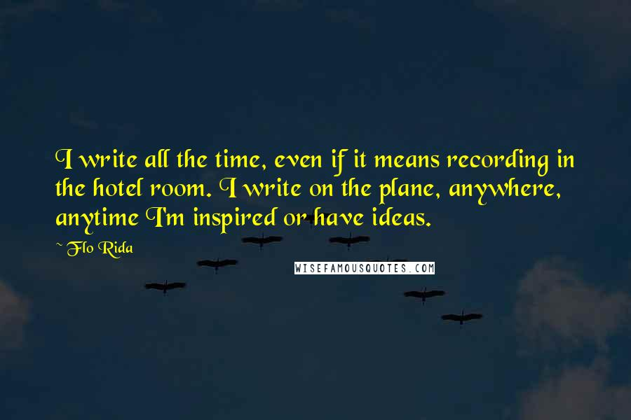 Flo Rida quotes: I write all the time, even if it means recording in the hotel room. I write on the plane, anywhere, anytime I'm inspired or have ideas.