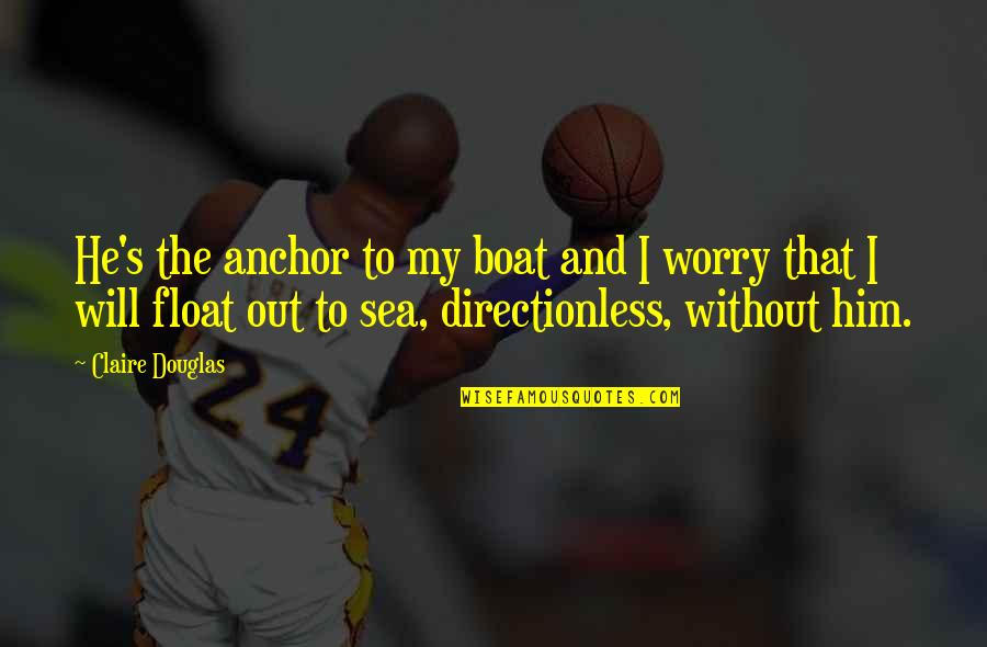 Float My Boat Quotes By Claire Douglas: He's the anchor to my boat and I