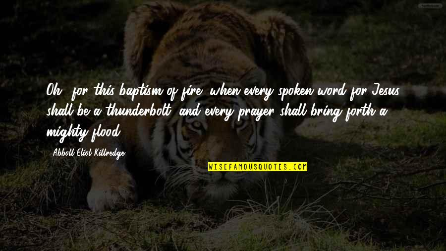 Flood Prayer Quotes By Abbott Eliot Kittredge: Oh! for this baptism of fire! when every