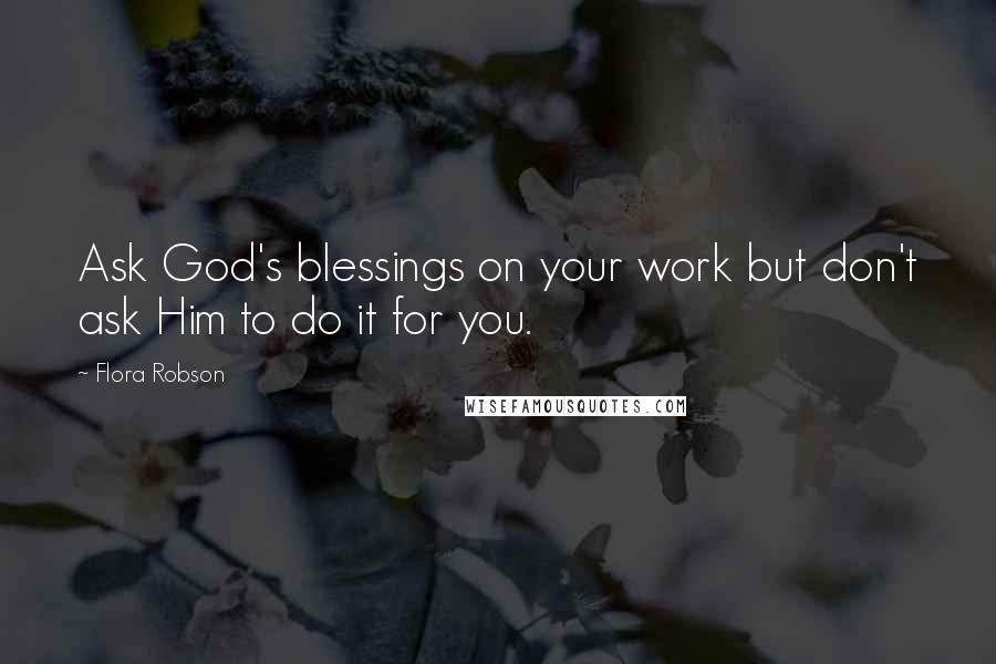 Flora Robson quotes: Ask God's blessings on your work but don't ask Him to do it for you.