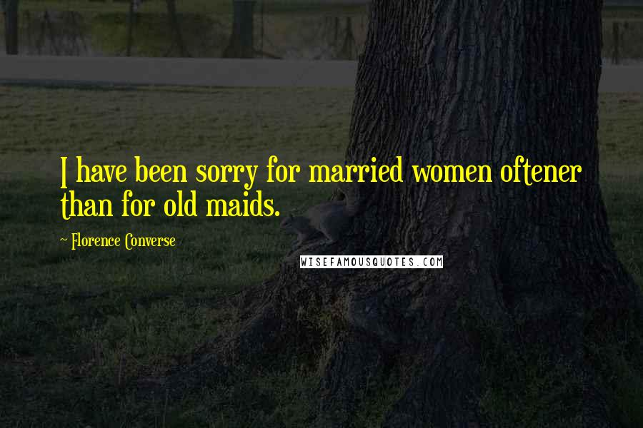 Florence Converse quotes: I have been sorry for married women oftener than for old maids.