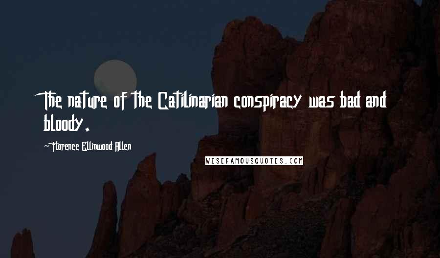 Florence Ellinwood Allen quotes: The nature of the Catilinarian conspiracy was bad and bloody.