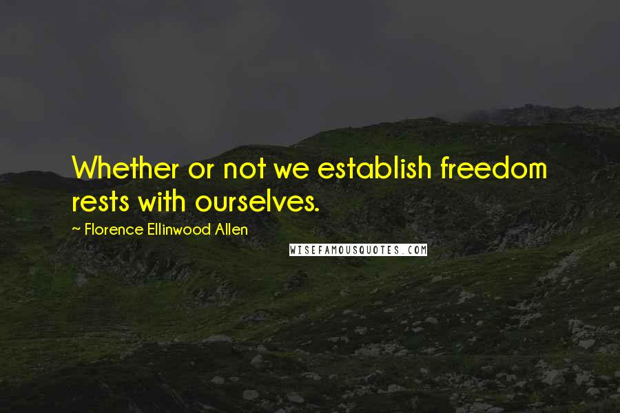 Florence Ellinwood Allen quotes: Whether or not we establish freedom rests with ourselves.