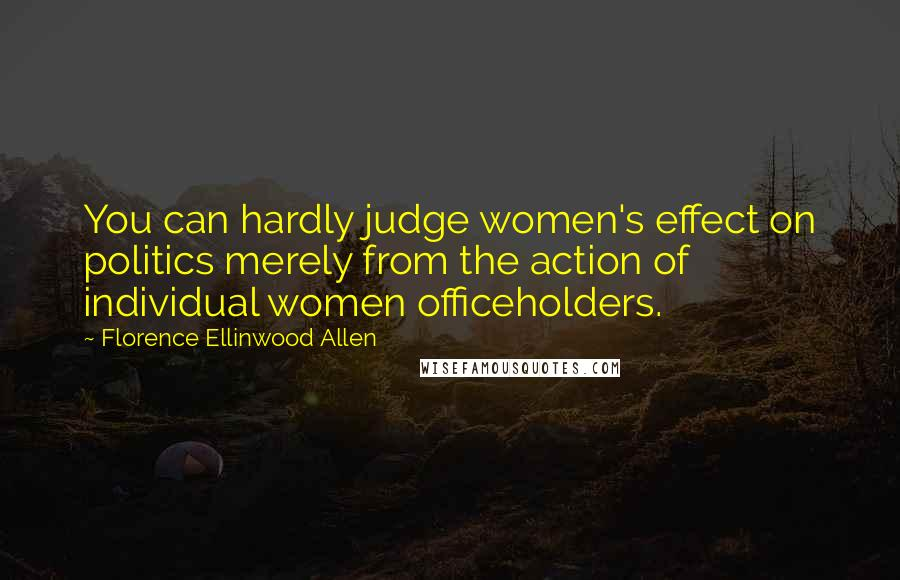 Florence Ellinwood Allen quotes: You can hardly judge women's effect on politics merely from the action of individual women officeholders.