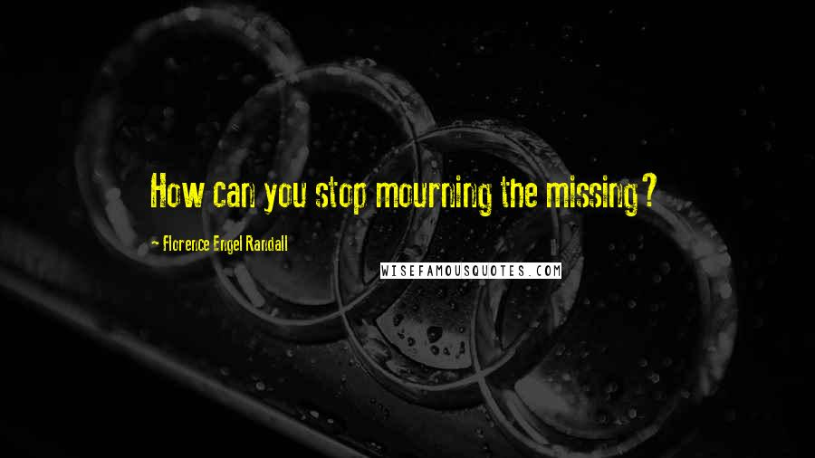 Florence Engel Randall quotes: How can you stop mourning the missing?
