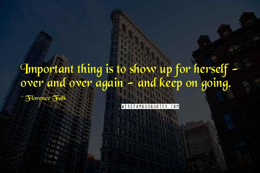 Florence Falk quotes: Important thing is to show up for herself - over and over again - and keep on going.