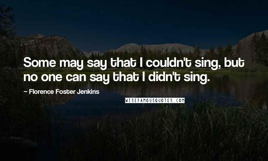 Florence Foster Jenkins quotes: Some may say that I couldn't sing, but no one can say that I didn't sing.