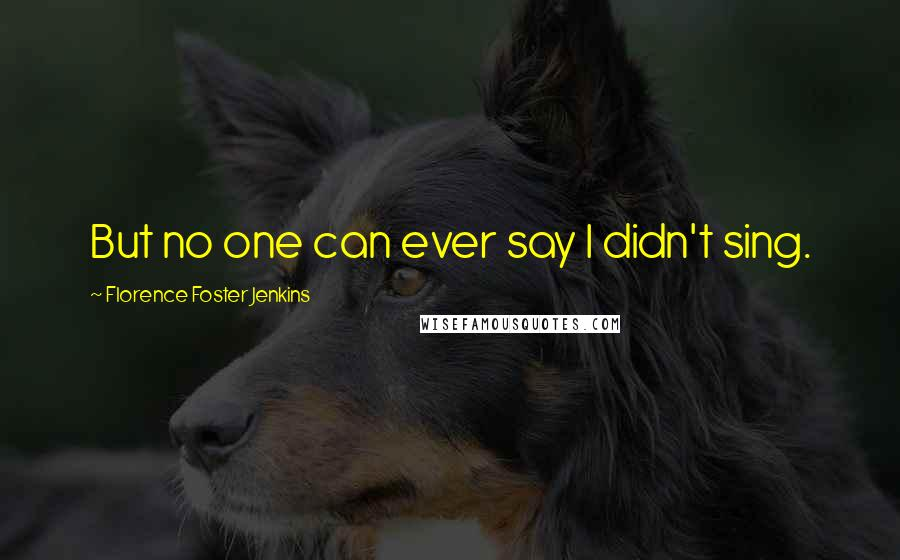 Florence Foster Jenkins quotes: But no one can ever say I didn't sing.