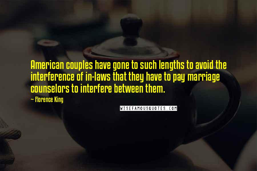 Florence King quotes: American couples have gone to such lengths to avoid the interference of in-laws that they have to pay marriage counselors to interfere between them.