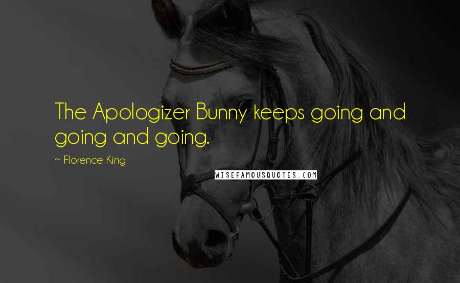 Florence King quotes: The Apologizer Bunny keeps going and going and going.