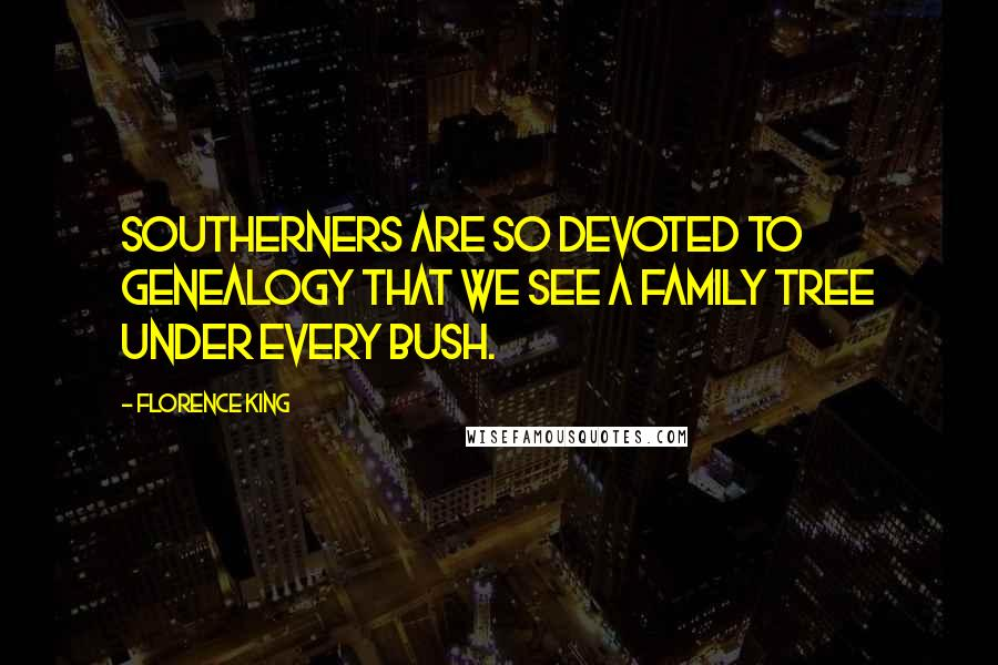 Florence King quotes: Southerners are so devoted to genealogy that we see a family tree under every bush.