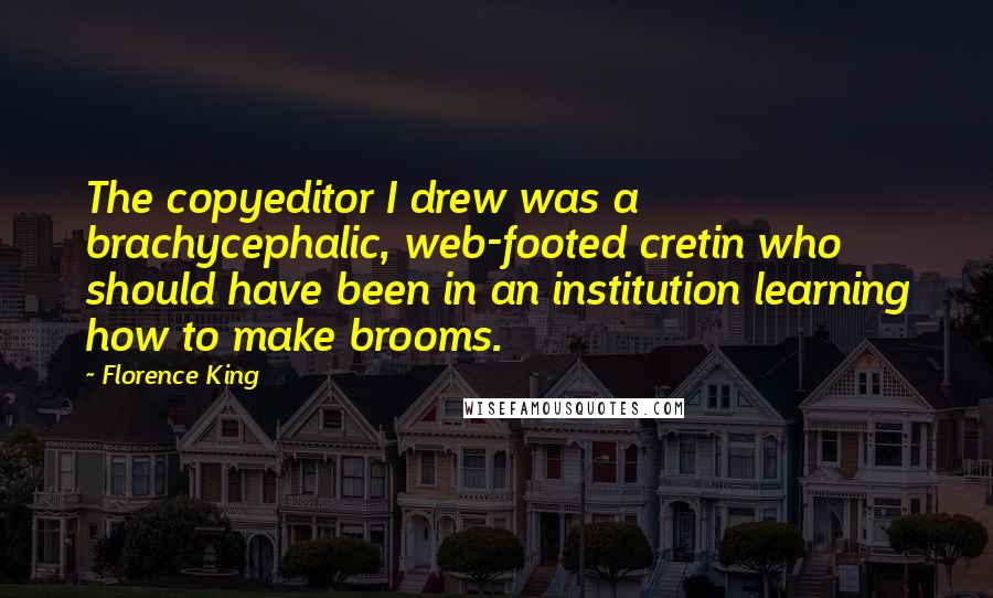 Florence King quotes: The copyeditor I drew was a brachycephalic, web-footed cretin who should have been in an institution learning how to make brooms.