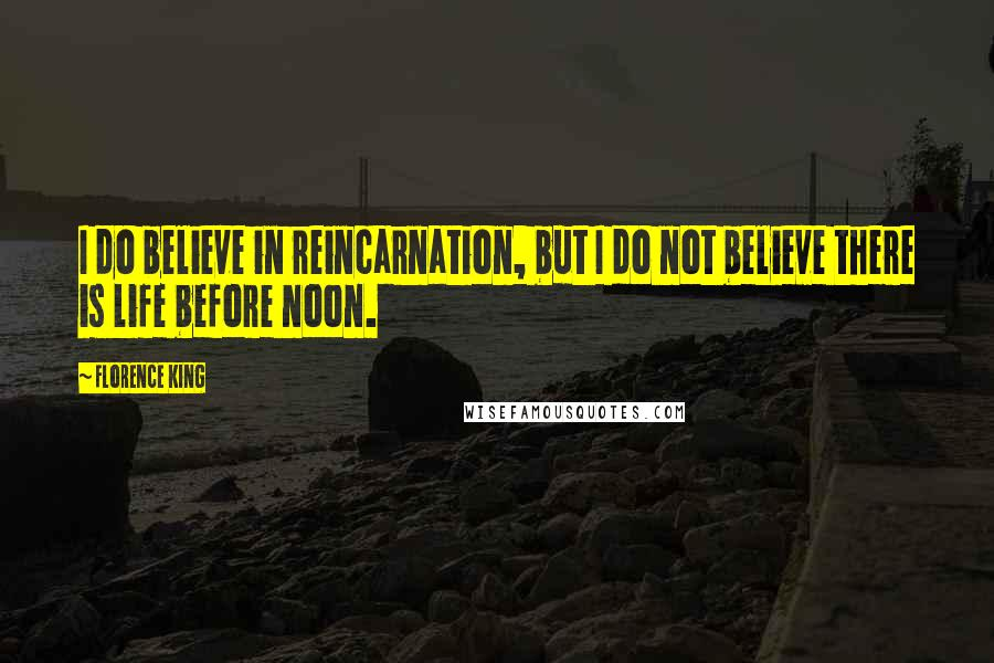 Florence King quotes: I do believe in reincarnation, but I do not believe there is life before noon.