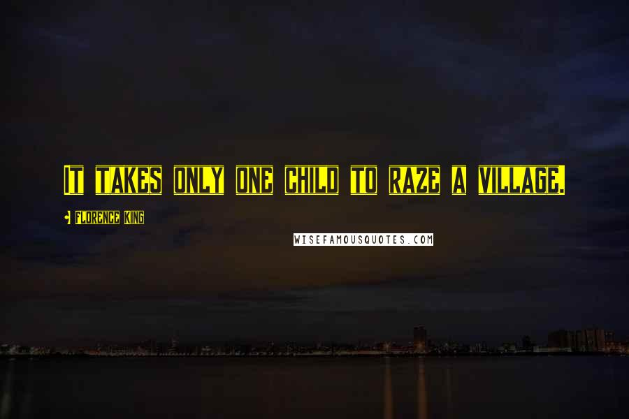 Florence King quotes: It takes only one child to raze a village.