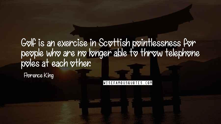 Florence King quotes: Golf is an exercise in Scottish pointlessness for people who are no longer able to throw telephone poles at each other.