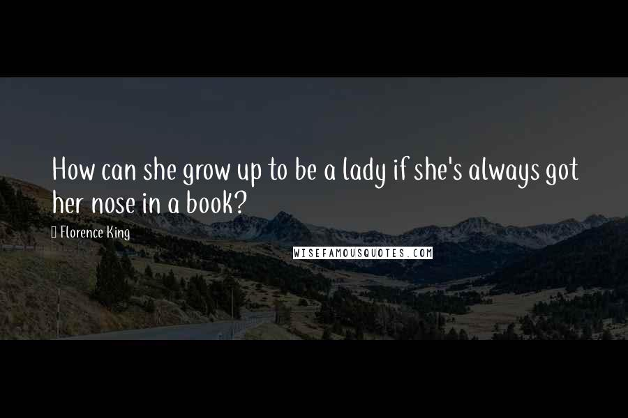 Florence King quotes: How can she grow up to be a lady if she's always got her nose in a book?