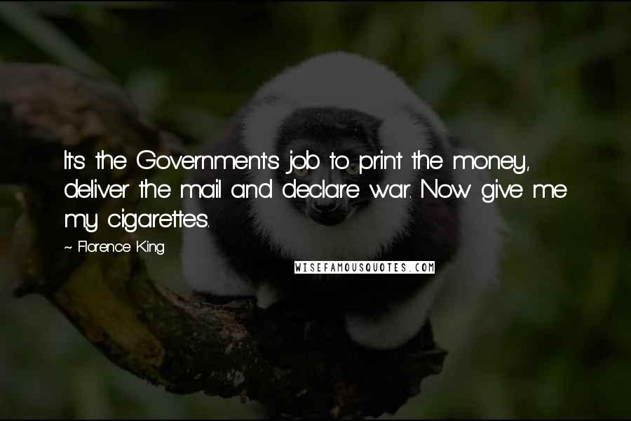 Florence King quotes: It's the Government's job to print the money, deliver the mail and declare war. Now give me my cigarettes.