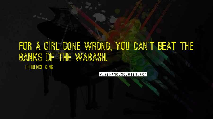 Florence King quotes: For a girl gone wrong, you can't beat the banks of the Wabash.
