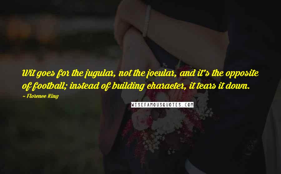 Florence King quotes: Wit goes for the jugular, not the jocular, and it's the opposite of football; instead of building character, it tears it down.