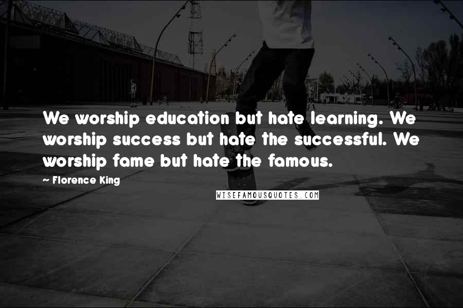 Florence King quotes: We worship education but hate learning. We worship success but hate the successful. We worship fame but hate the famous.