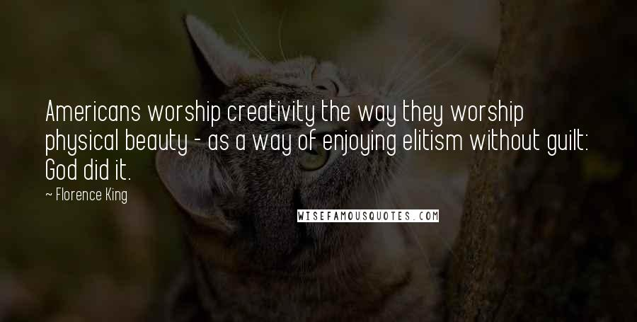 Florence King quotes: Americans worship creativity the way they worship physical beauty - as a way of enjoying elitism without guilt: God did it.