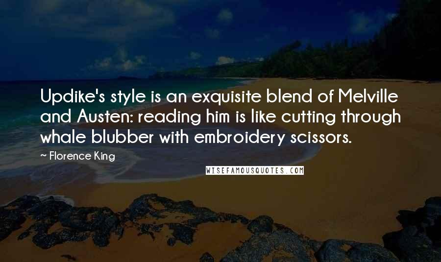 Florence King quotes: Updike's style is an exquisite blend of Melville and Austen: reading him is like cutting through whale blubber with embroidery scissors.