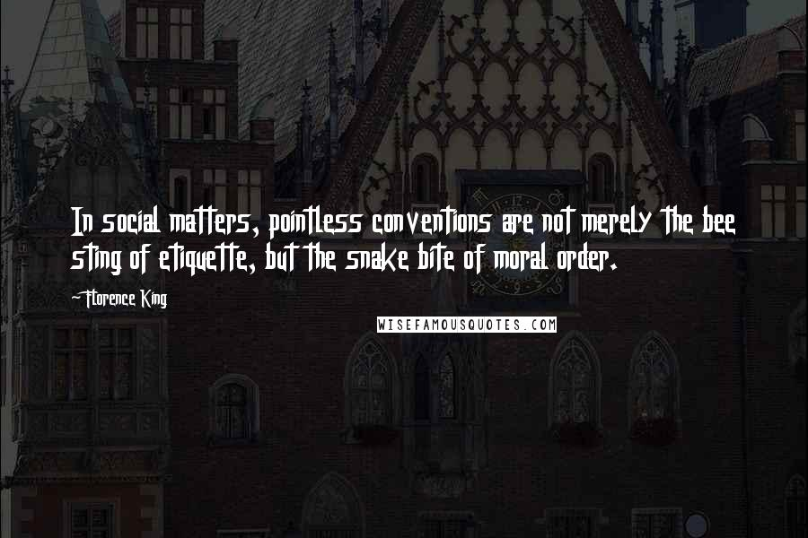 Florence King quotes: In social matters, pointless conventions are not merely the bee sting of etiquette, but the snake bite of moral order.