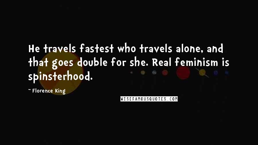 Florence King quotes: He travels fastest who travels alone, and that goes double for she. Real feminism is spinsterhood.