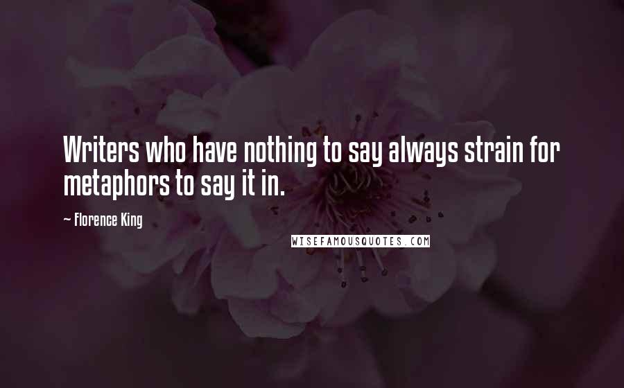 Florence King quotes: Writers who have nothing to say always strain for metaphors to say it in.