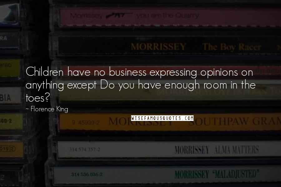 Florence King quotes: Children have no business expressing opinions on anything except Do you have enough room in the toes?