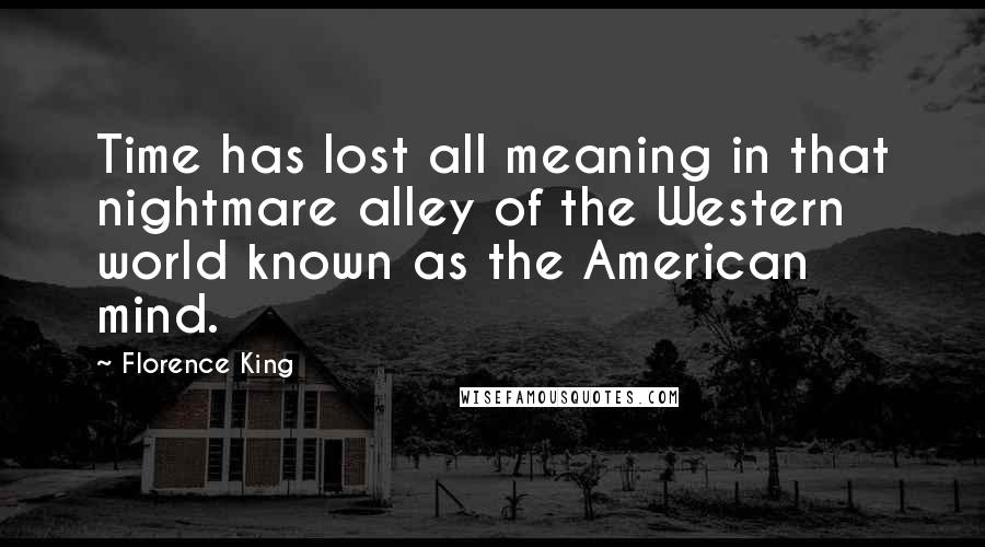 Florence King quotes: Time has lost all meaning in that nightmare alley of the Western world known as the American mind.