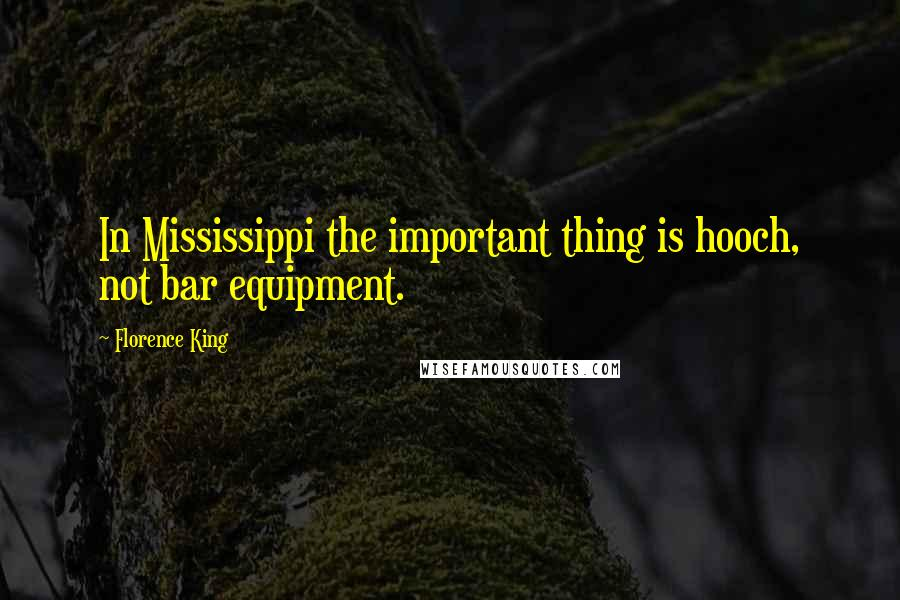 Florence King quotes: In Mississippi the important thing is hooch, not bar equipment.
