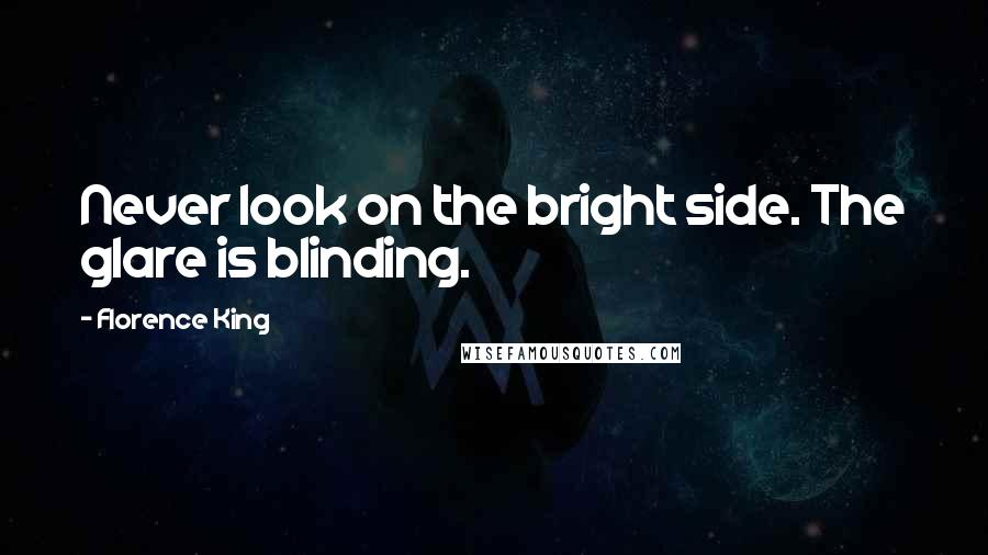Florence King quotes: Never look on the bright side. The glare is blinding.