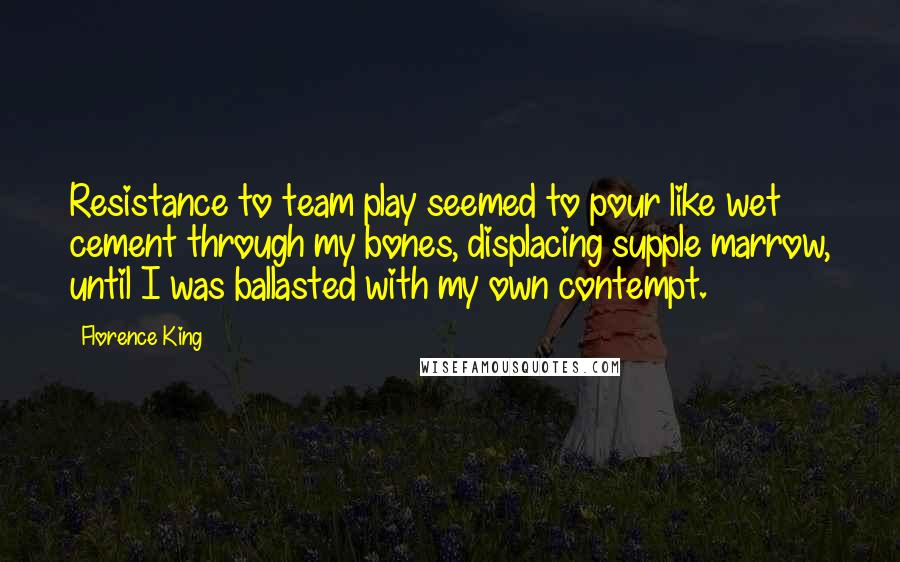 Florence King quotes: Resistance to team play seemed to pour like wet cement through my bones, displacing supple marrow, until I was ballasted with my own contempt.