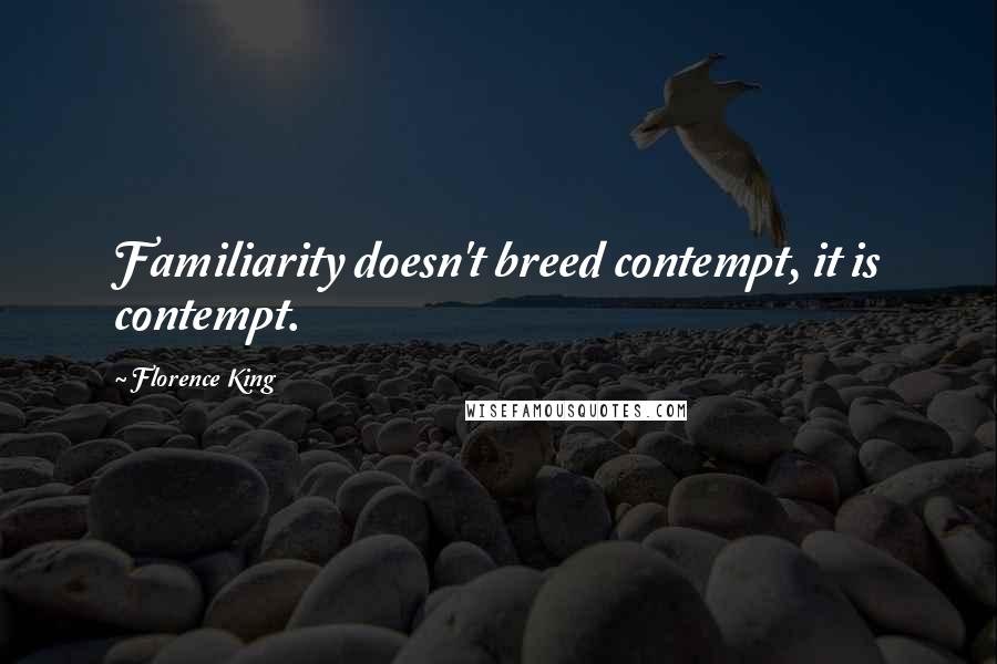 Florence King quotes: Familiarity doesn't breed contempt, it is contempt.