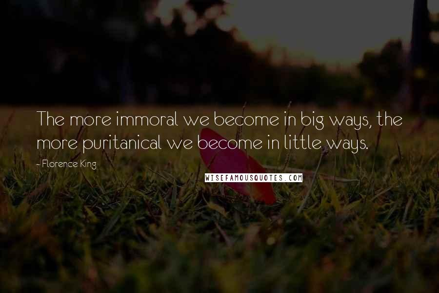 Florence King quotes: The more immoral we become in big ways, the more puritanical we become in little ways.