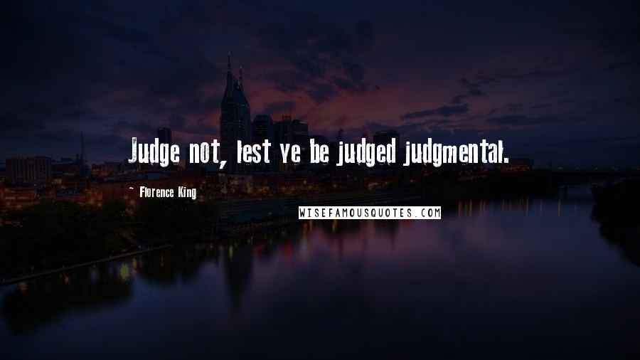 Florence King quotes: Judge not, lest ye be judged judgmental.