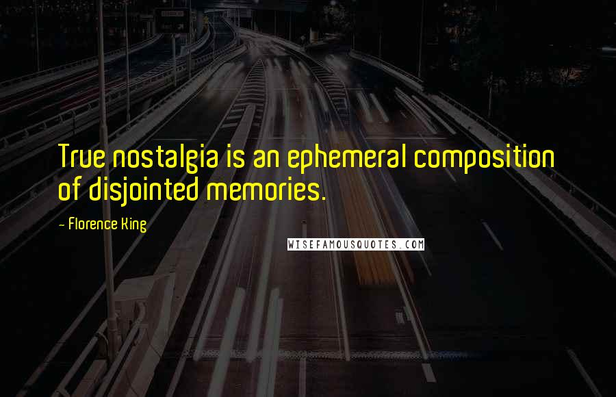 Florence King quotes: True nostalgia is an ephemeral composition of disjointed memories.
