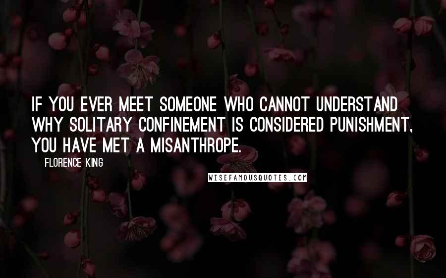Florence King quotes: If you ever meet someone who cannot understand why solitary confinement is considered punishment, you have met a misanthrope.