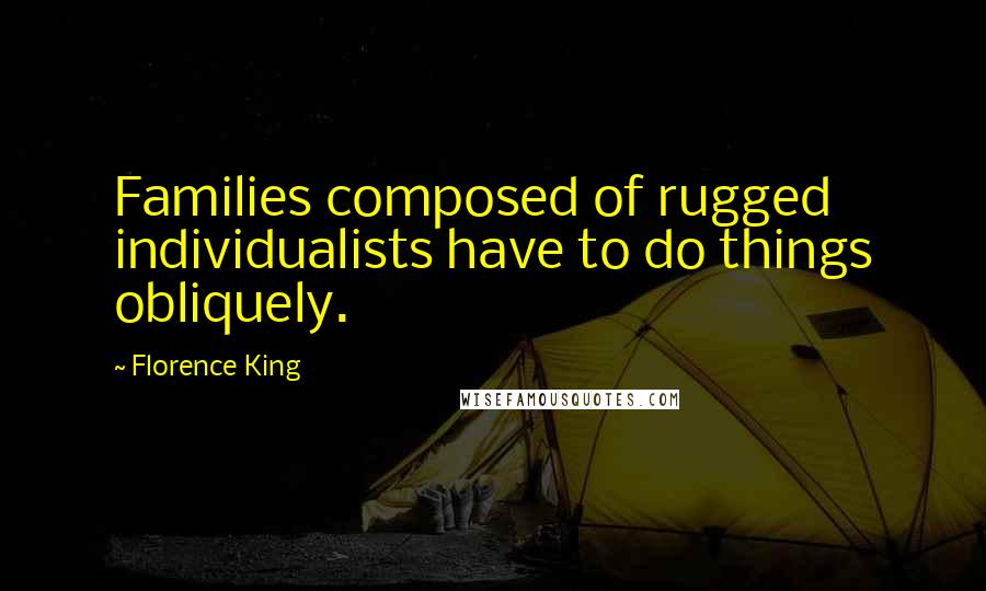 Florence King quotes: Families composed of rugged individualists have to do things obliquely.
