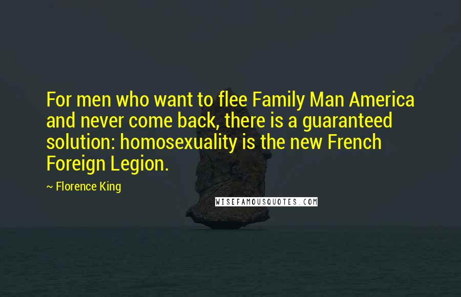 Florence King quotes: For men who want to flee Family Man America and never come back, there is a guaranteed solution: homosexuality is the new French Foreign Legion.
