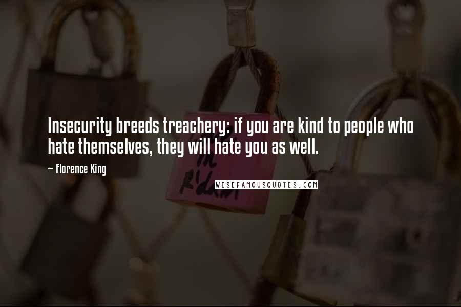 Florence King quotes: Insecurity breeds treachery: if you are kind to people who hate themselves, they will hate you as well.