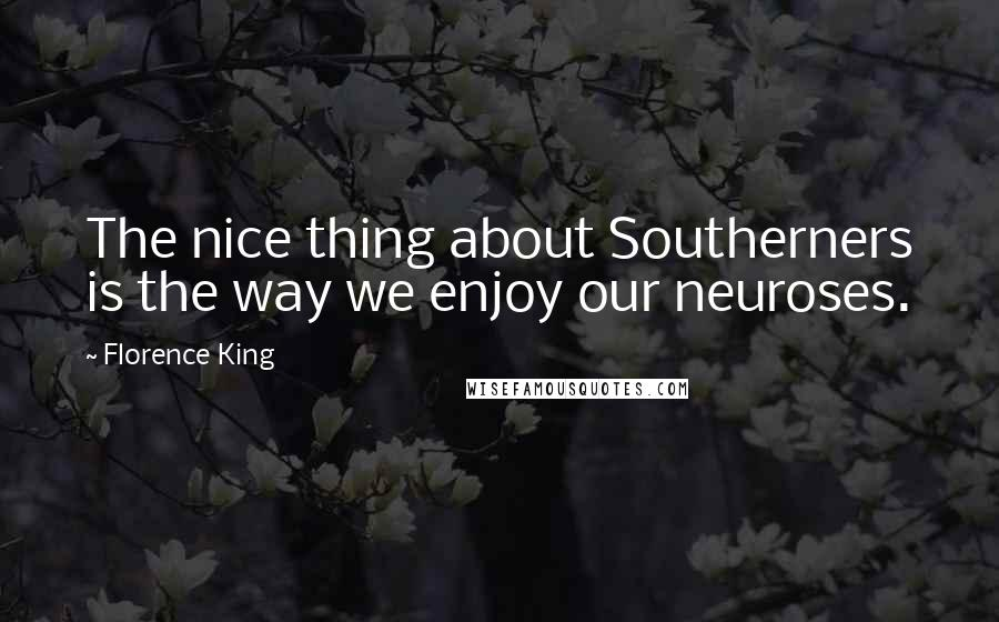 Florence King quotes: The nice thing about Southerners is the way we enjoy our neuroses.